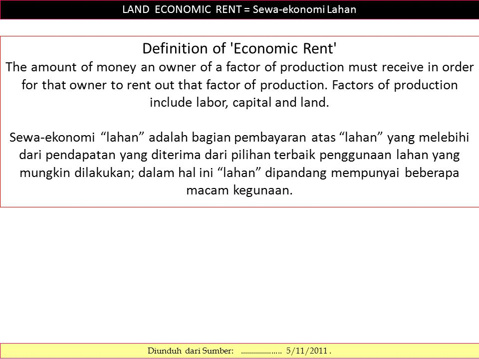LAND ECONOMIC RENT = Sewa-ekonomi Lahan Definition of Economic Rent The amount of money an owner of a factor of production must receive in order for that owner to rent out that factor of production.