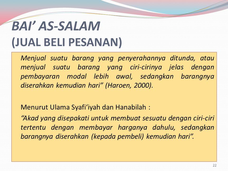 BAI' AS-SALAM (JUAL BELI PESANAN) Menjual suatu barang yang penyerahannya ditunda, atau menjual suatu barang yang ciri-cirinya jelas dengan pembayaran modal lebih awal, sedangkan barangnya diserahkan kemudian hari (Haroen, 2000).