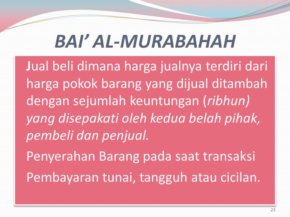 BAI' AL-MURABAHAH Jual beli dimana harga jualnya terdiri dari harga pokok barang yang dijual ditambah dengan sejumlah keuntungan (ribhun) yang disepakati oleh kedua belah pihak, pembeli dan penjual.