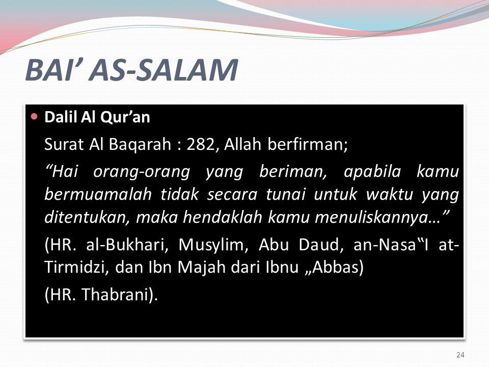 BAI' AS-SALAM Dalil Al Qur'an Surat Al Baqarah : 282, Allah berfirman; Hai orang-orang yang beriman, apabila kamu bermuamalah tidak secara tunai untuk waktu yang ditentukan, maka hendaklah kamu menuliskannya… (HR.