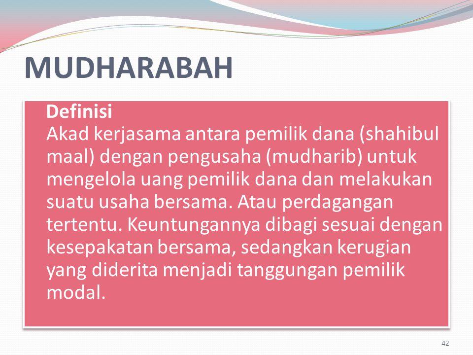 MUDHARABAH Definisi Akad kerjasama antara pemilik dana (shahibul maal) dengan pengusaha (mudharib) untuk mengelola uang pemilik dana dan melakukan suatu usaha bersama.