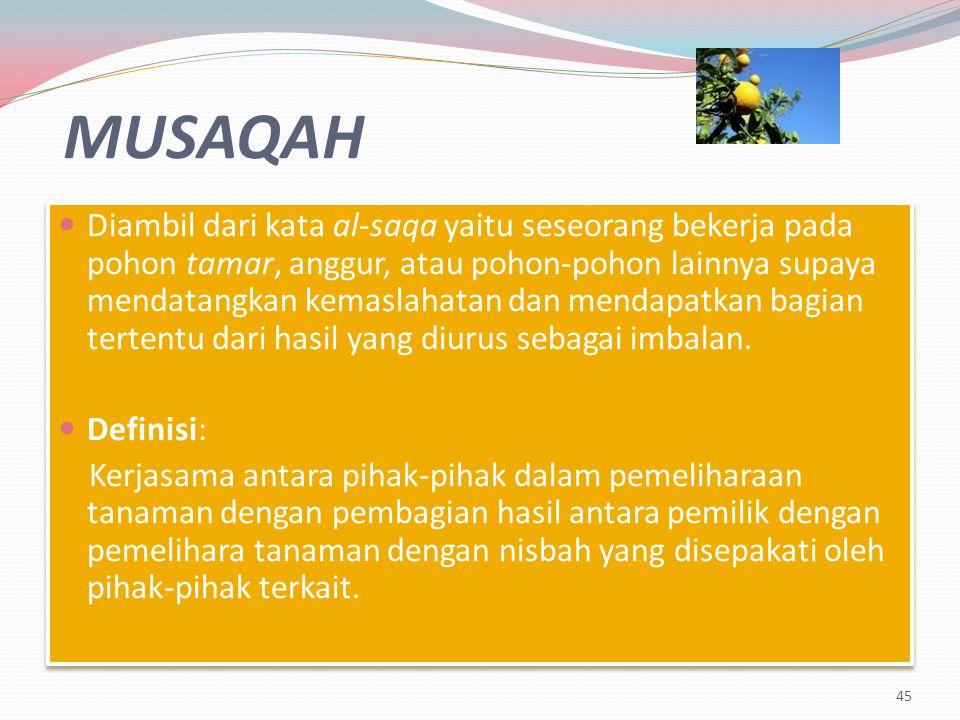 MUSAQAH Diambil dari kata al-saqa yaitu seseorang bekerja pada pohon tamar, anggur, atau pohon-pohon lainnya supaya mendatangkan kemaslahatan dan mendapatkan bagian tertentu dari hasil yang diurus sebagai imbalan.
