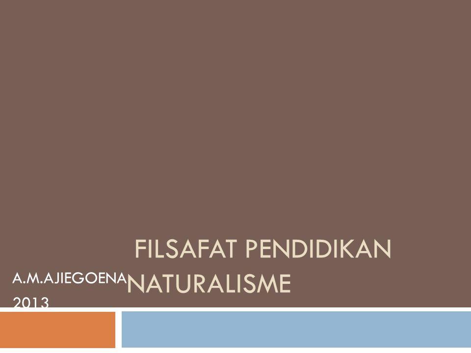 A.M.AJIEGOENA 2013 FILSAFAT PENDIDIKAN NATURALISME