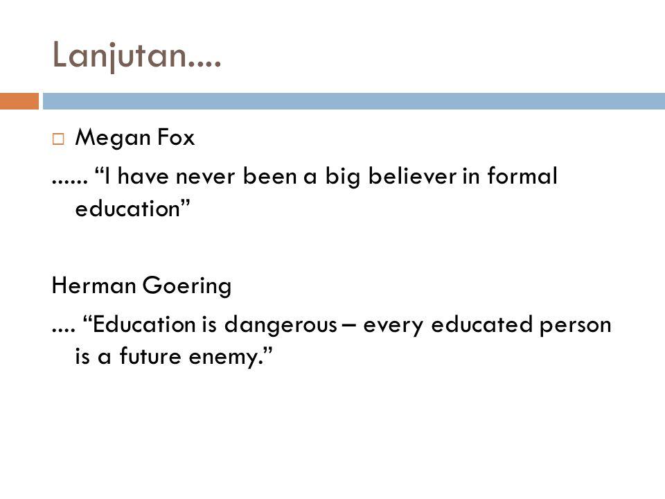 "Lanjutan....  Megan Fox...... ""I have never been a big believer in formal education"" Herman Goering.... ""Education is dangerous – every educated pers"