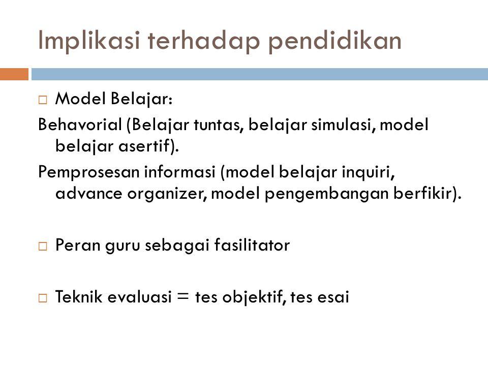 Implikasi terhadap pendidikan  Model Belajar: Behavorial (Belajar tuntas, belajar simulasi, model belajar asertif). Pemprosesan informasi (model bela