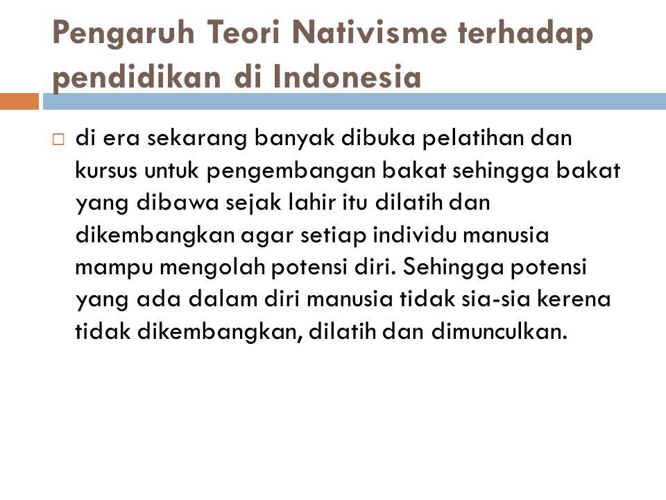 Pengaruh Teori Nativisme terhadap pendidikan di Indonesia  di era sekarang banyak dibuka pelatihan dan kursus untuk pengembangan bakat sehingga bakat