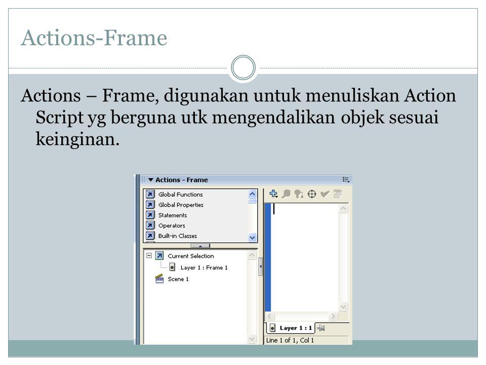 Actions-Frame Actions – Frame, digunakan untuk menuliskan Action Script yg berguna utk mengendalikan objek sesuai keinginan.