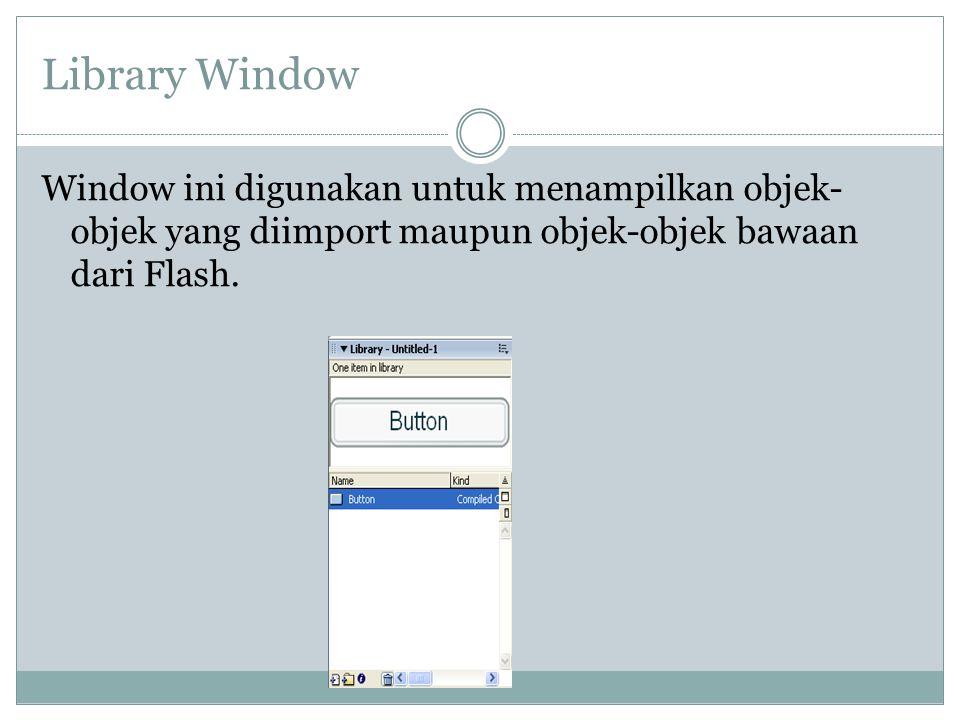Library Window Window ini digunakan untuk menampilkan objek- objek yang diimport maupun objek-objek bawaan dari Flash.