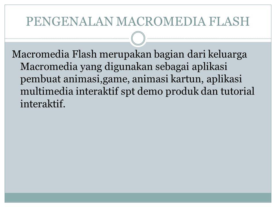 PENGENALAN MACROMEDIA FLASH Macromedia Flash merupakan bagian dari keluarga Macromedia yang digunakan sebagai aplikasi pembuat animasi,game, animasi kartun, aplikasi multimedia interaktif spt demo produk dan tutorial interaktif.