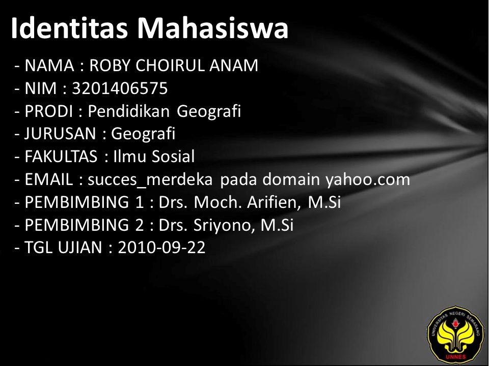 Identitas Mahasiswa - NAMA : ROBY CHOIRUL ANAM - NIM : 3201406575 - PRODI : Pendidikan Geografi - JURUSAN : Geografi - FAKULTAS : Ilmu Sosial - EMAIL : succes_merdeka pada domain yahoo.com - PEMBIMBING 1 : Drs.