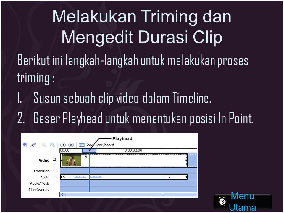 Melakukan Triming dan Mengedit Durasi Clip Berikut ini langkah-langkah untuk melakukan proses triming : 1.Susun sebuah clip video dalam Timeline. 2.Ge