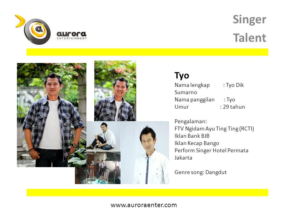 Singer Talent Tyo Nama lengkap : Tyo Dik Sumarno Nama panggilan : Tyo Umur : 29 tahun Pengalaman: FTV Ngidam Ayu Ting Ting (RCTI) Iklan Bank BJB Iklan Kecap Bango Perform Singer Hotel Permata Jakarta Genre song: Dangdut www.auroraenter.com