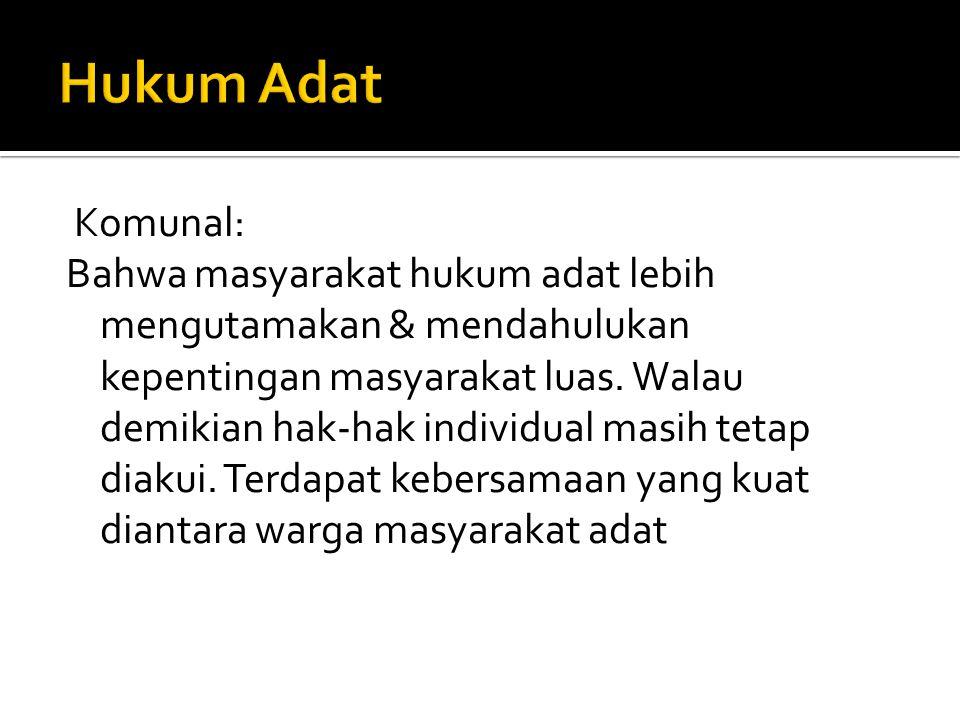 Komunal: Bahwa masyarakat hukum adat lebih mengutamakan & mendahulukan kepentingan masyarakat luas.