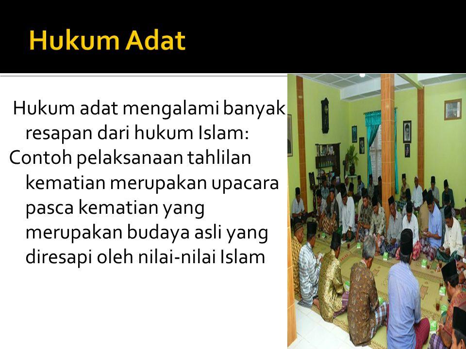 Hukum adat mengalami banyak resapan dari hukum Islam: Contoh pelaksanaan tahlilan kematian merupakan upacara pasca kematian yang merupakan budaya asli yang diresapi oleh nilai-nilai Islam