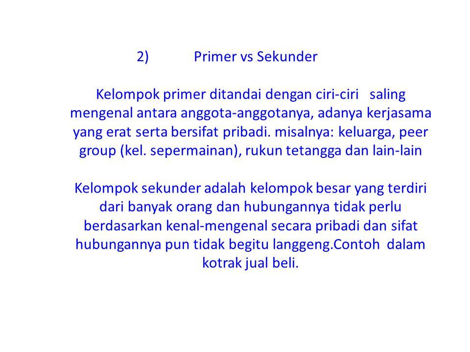 2) Primer vs Sekunder Kelompok primer ditandai dengan ciri-ciri saling mengenal antara anggota-anggotanya, adanya kerjasama yang erat serta bersifat p