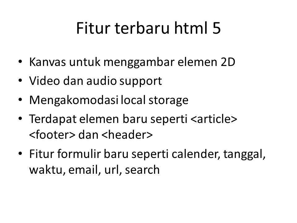 Fitur terbaru html 5 Kanvas untuk menggambar elemen 2D Video dan audio support Mengakomodasi local storage Terdapat elemen baru seperti dan Fitur formulir baru seperti calender, tanggal, waktu, email, url, search