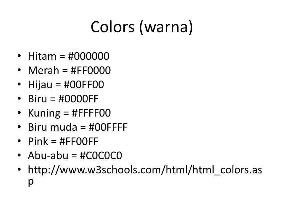 Colors (warna) Hitam = #000000 Merah = #FF0000 Hijau = #00FF00 Biru = #0000FF Kuning = #FFFF00 Biru muda = #00FFFF Pink = #FF00FF Abu-abu = #C0C0C0 http://www.w3schools.com/html/html_colors.as p