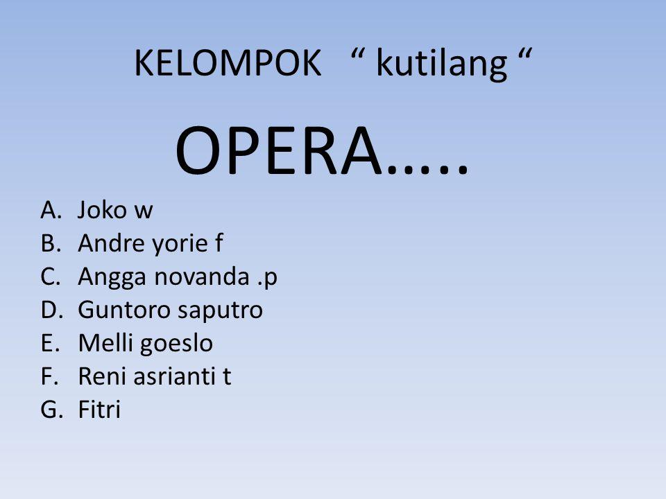 "KELOMPOK "" kutilang "" OPERA….. A.Joko w B.Andre yorie f C.Angga novanda.p D.Guntoro saputro E.Melli goeslo F.Reni asrianti t G.Fitri"