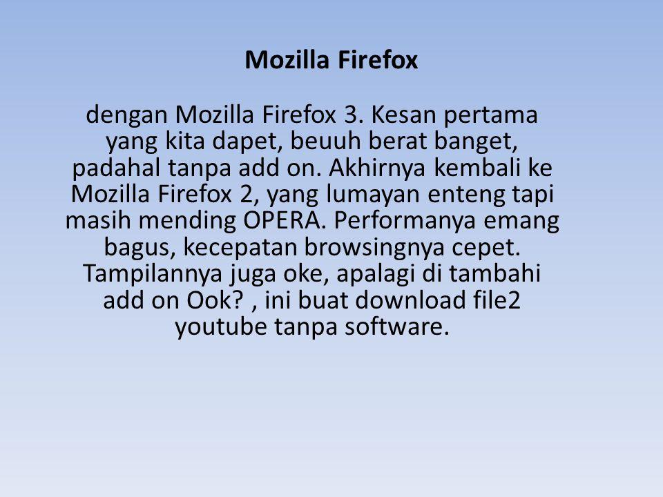 Mozilla Firefox dengan Mozilla Firefox 3. Kesan pertama yang kita dapet, beuuh berat banget, padahal tanpa add on. Akhirnya kembali ke Mozilla Firefox