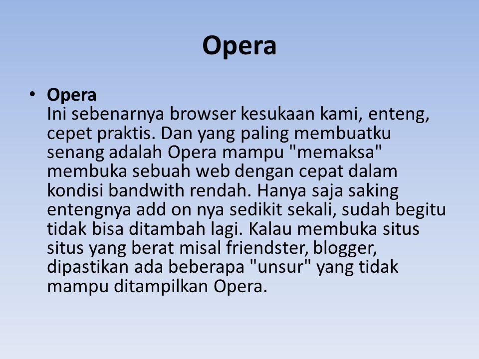 Opera Opera Ini sebenarnya browser kesukaan kami, enteng, cepet praktis. Dan yang paling membuatku senang adalah Opera mampu