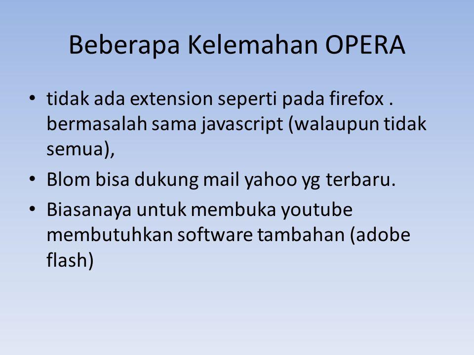 Beberapa Kelemahan OPERA tidak ada extension seperti pada firefox. bermasalah sama javascript (walaupun tidak semua), Blom bisa dukung mail yahoo yg t