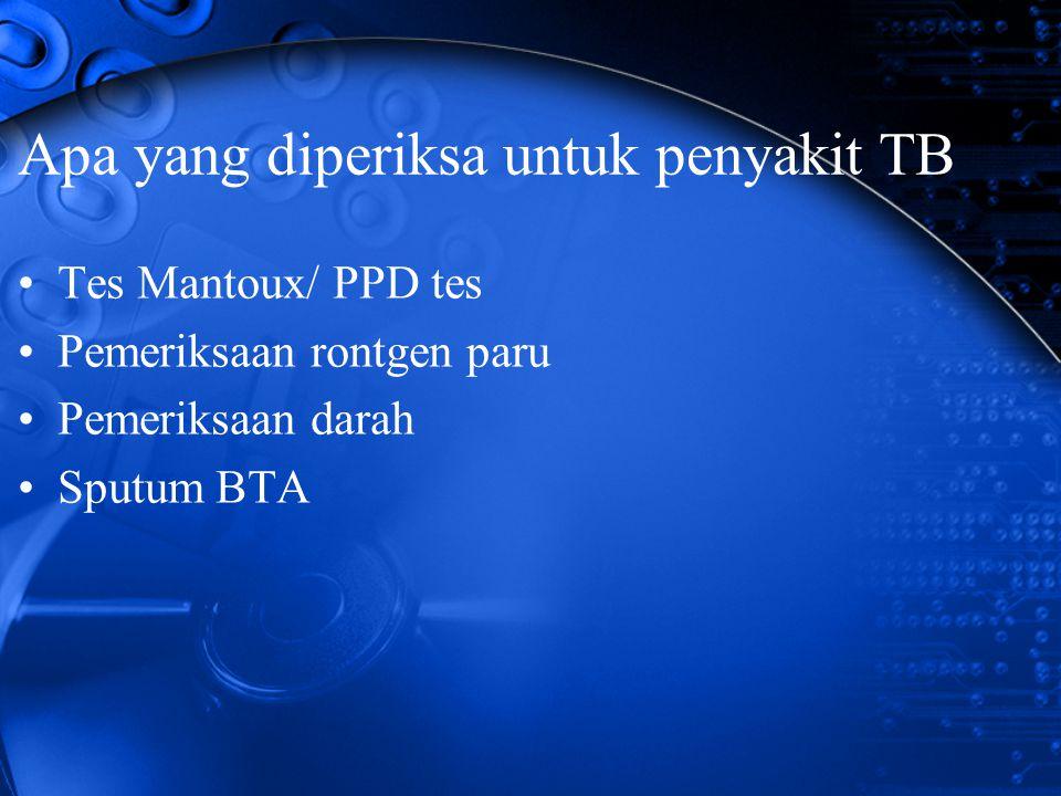 Apa yang diperiksa untuk penyakit TB Tes Mantoux/ PPD tes Pemeriksaan rontgen paru Pemeriksaan darah Sputum BTA
