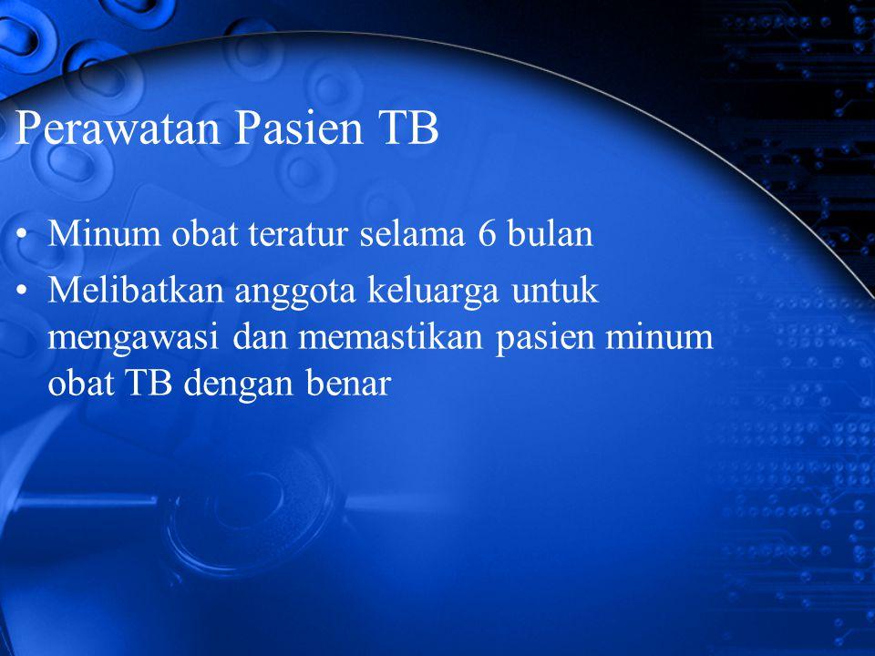 Perawatan Pasien TB Minum obat teratur selama 6 bulan Melibatkan anggota keluarga untuk mengawasi dan memastikan pasien minum obat TB dengan benar