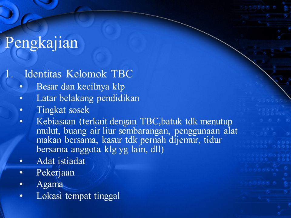 Pengkajian 1.Identitas Kelomok TBC Besar dan kecilnya klp Latar belakang pendidikan Tingkat sosek Kebiasaan (terkait dengan TBC,batuk tdk menutup mulu