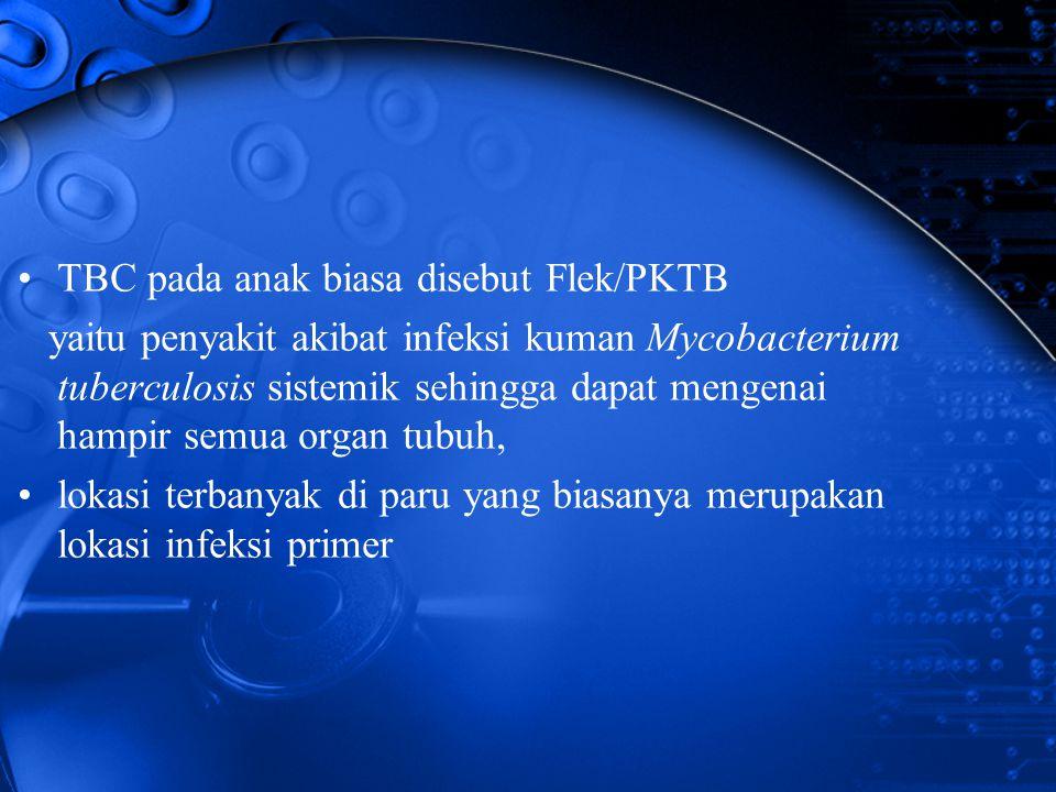 TBC pada anak biasa disebut Flek/PKTB yaitu penyakit akibat infeksi kuman Mycobacterium tuberculosis sistemik sehingga dapat mengenai hampir semua org