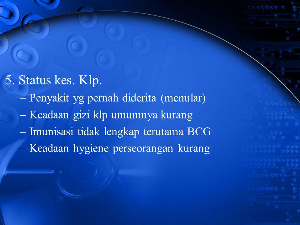 5. Status kes. Klp. –Penyakit yg pernah diderita (menular) –Keadaan gizi klp umumnya kurang –Imunisasi tidak lengkap terutama BCG –Keadaan hygiene per