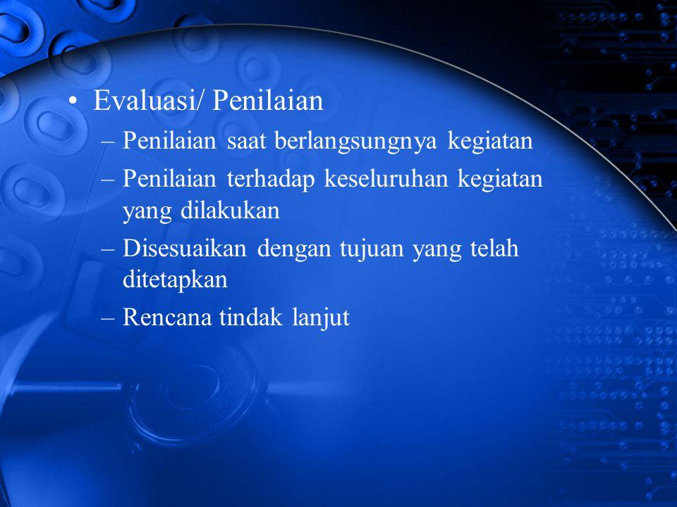 Evaluasi/ Penilaian –Penilaian saat berlangsungnya kegiatan –Penilaian terhadap keseluruhan kegiatan yang dilakukan –Disesuaikan dengan tujuan yang te
