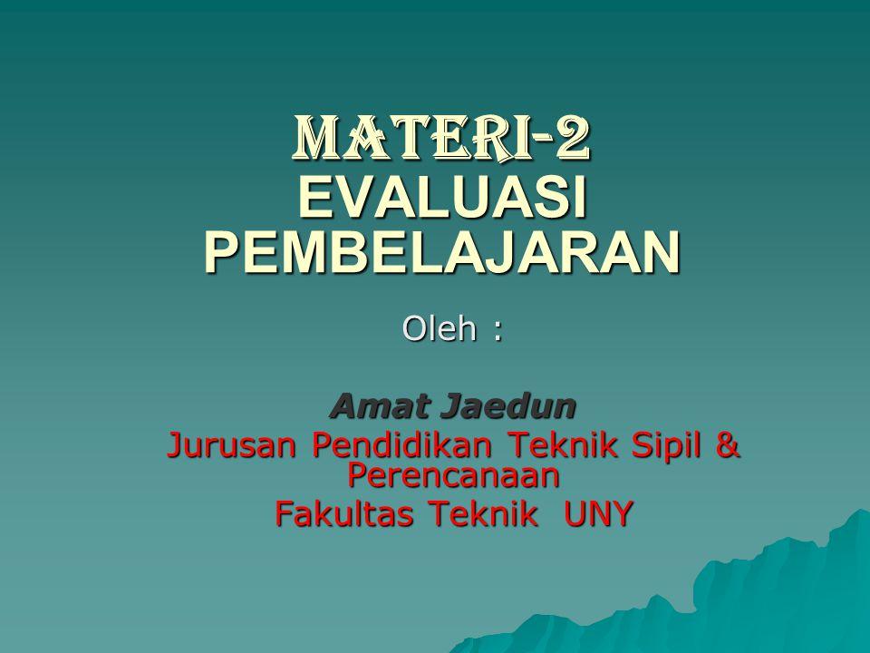 MATERI-2 EVALUASI PEMBELAJARAN Oleh : Amat Jaedun Jurusan Pendidikan Teknik Sipil & Perencanaan Fakultas Teknik UNY