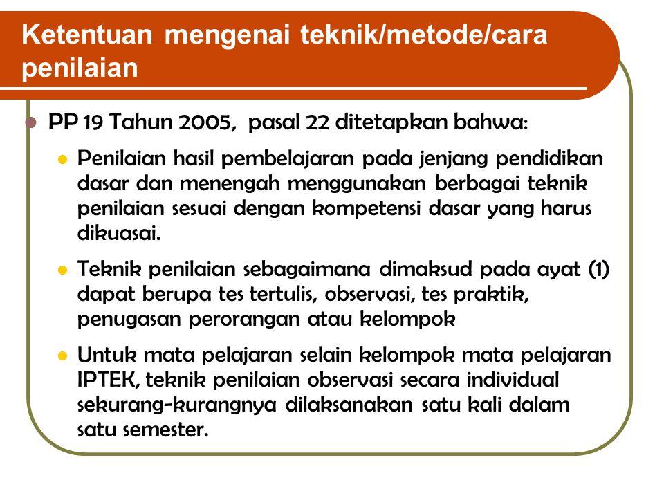 Ketentuan mengenai teknik/metode/cara penilaian PP 19 Tahun 2005, pasal 22 ditetapkan bahwa: Penilaian hasil pembelajaran pada jenjang pendidikan dasa