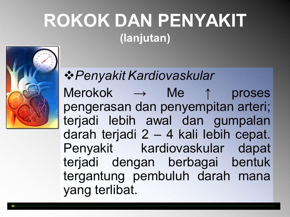 ROKOK DAN PENYAKIT (lanjutan)  Penyakit Kardiovaskular Merokok → Me ↑ proses pengerasan dan penyempitan arteri; terjadi lebih awal dan gumpalan darah