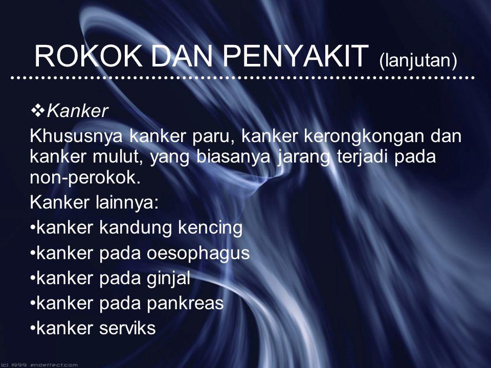 ROKOK DAN PENYAKIT (lanjutan)  Kanker Khususnya kanker paru, kanker kerongkongan dan kanker mulut, yang biasanya jarang terjadi pada non-perokok. Kan