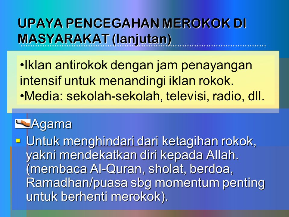 UPAYA PENCEGAHAN MEROKOK DI MASYARAKAT (lanjutan) Agama  Untuk menghindari dari ketagihan rokok, yakni mendekatkan diri kepada Allah. (membaca Al-Qur
