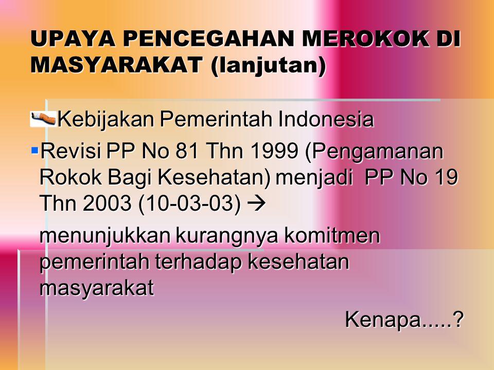 UPAYA PENCEGAHAN MEROKOK DI MASYARAKAT (lanjutan) Kebijakan Pemerintah Indonesia  Revisi PP No 81 Thn 1999 (Pengamanan Rokok Bagi Kesehatan) menjadi