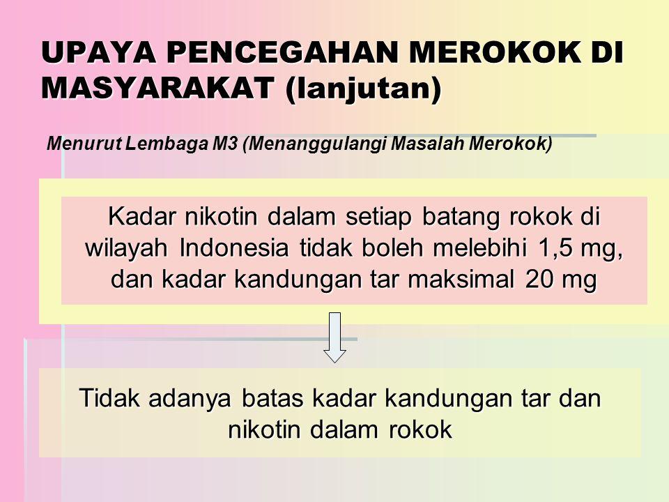 UPAYA PENCEGAHAN MEROKOK DI MASYARAKAT (lanjutan) Kadar nikotin dalam setiap batang rokok di wilayah Indonesia tidak boleh melebihi 1,5 mg, dan kadar