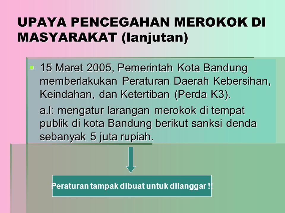 UPAYA PENCEGAHAN MEROKOK DI MASYARAKAT (lanjutan)  15 Maret 2005, Pemerintah Kota Bandung memberlakukan Peraturan Daerah Kebersihan, Keindahan, dan K