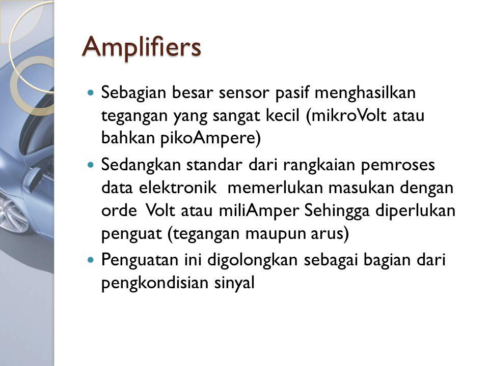 Amplifiers Sebagian besar sensor pasif menghasilkan tegangan yang sangat kecil (mikroVolt atau bahkan pikoAmpere) Sedangkan standar dari rangkaian pemroses data elektronik memerlukan masukan dengan orde Volt atau miliAmper Sehingga diperlukan penguat (tegangan maupun arus) Penguatan ini digolongkan sebagai bagian dari pengkondisian sinyal