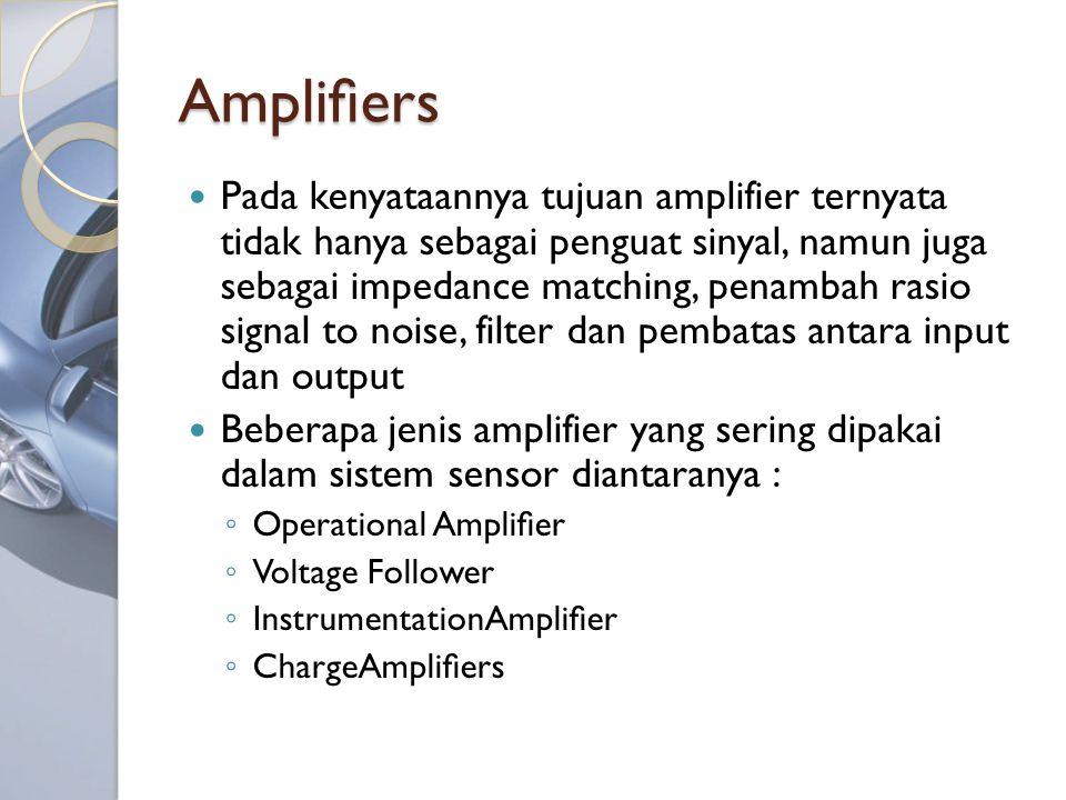 Amplifiers Pada kenyataannya tujuan amplifier ternyata tidak hanya sebagai penguat sinyal, namun juga sebagai impedance matching, penambah rasio signal to noise, filter dan pembatas antara input dan output Beberapa jenis amplifier yang sering dipakai dalam sistem sensor diantaranya : ◦ Operational Amplifier ◦ Voltage Follower ◦ InstrumentationAmplifier ◦ ChargeAmplifiers