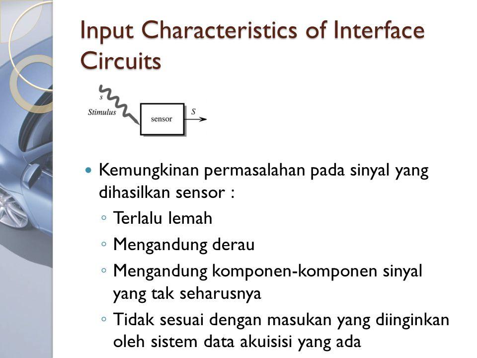 Input Characteristics of Interface Circuits Kemungkinan permasalahan pada sinyal yang dihasilkan sensor : ◦ Terlalu lemah ◦ Mengandung derau ◦ Mengandung komponen-komponen sinyal yang tak seharusnya ◦ Tidak sesuai dengan masukan yang diinginkan oleh sistem data akuisisi yang ada