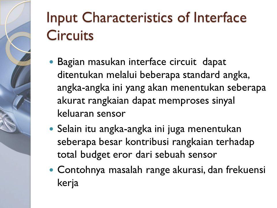 Input Characteristics of Interface Circuits Bagian masukan interface circuit dapat ditentukan melalui beberapa standard angka, angka-angka ini yang akan menentukan seberapa akurat rangkaian dapat memproses sinyal keluaran sensor Selain itu angka-angka ini juga menentukan seberapa besar kontribusi rangkaian terhadap total budget eror dari sebuah sensor Contohnya masalah range akurasi, dan frekuensi kerja