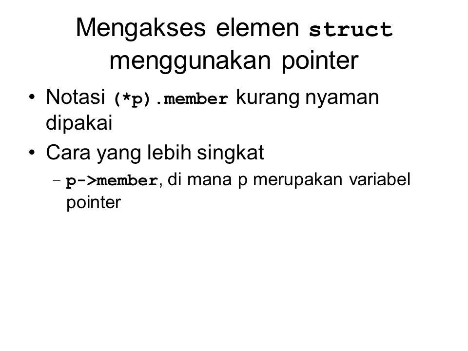 Mengakses elemen struct menggunakan pointer Notasi (*p).member kurang nyaman dipakai Cara yang lebih singkat –p->member, di mana p merupakan variabel
