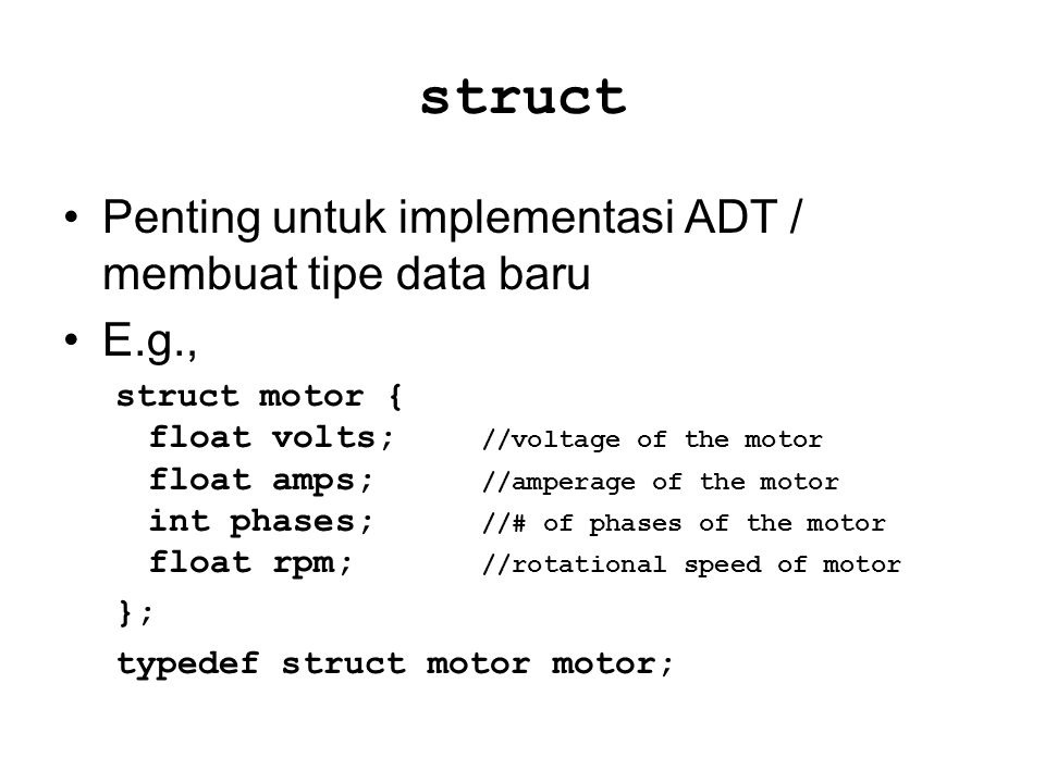 struct Penting untuk implementasi ADT / membuat tipe data baru E.g., struct motor { float volts; //voltage of the motor float amps; //amperage of the