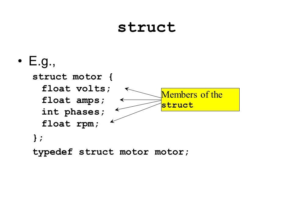 struct Mendefinisikan tipe data baru E.g., struct motor { float volts; float amps; int phases; float rpm; }; typedef struct motor motor; Agar pada saat deklarasi variabel cukup dengan memanggil motor saja