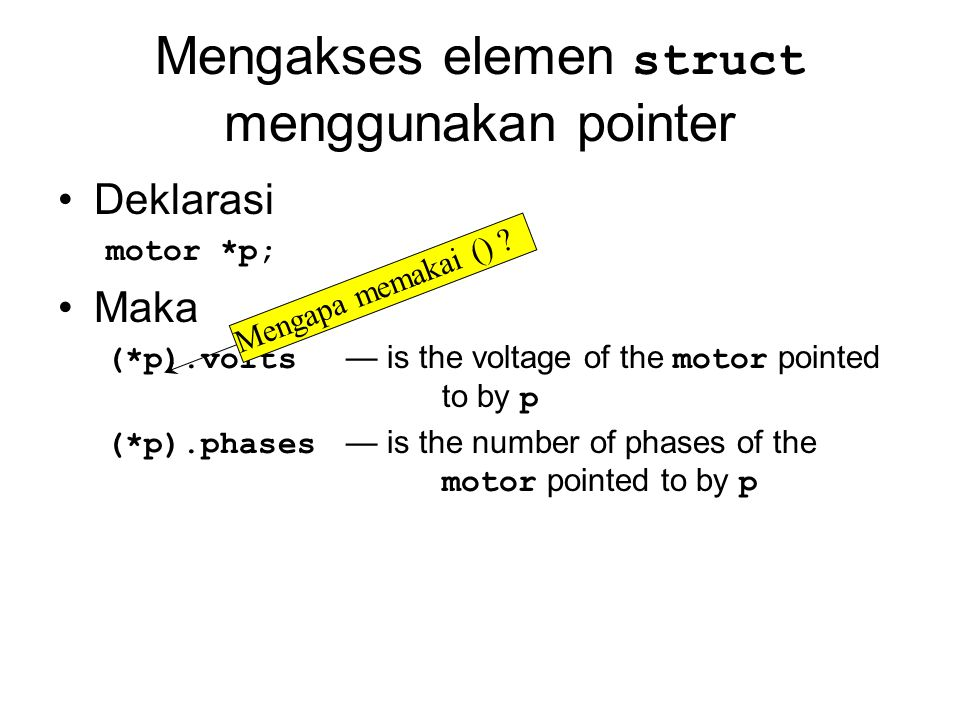 Mengakses elemen struct menggunakan pointer Deklarasi motor *p; Maka (*p).volts — is the voltage of the motor pointed to by p (*p).phases — is the num