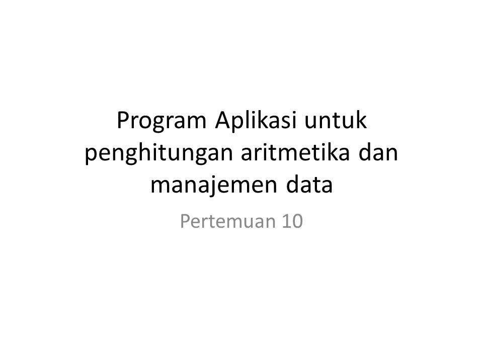 Program Aplikasi untuk penghitungan aritmetika dan manajemen data Pertemuan 10