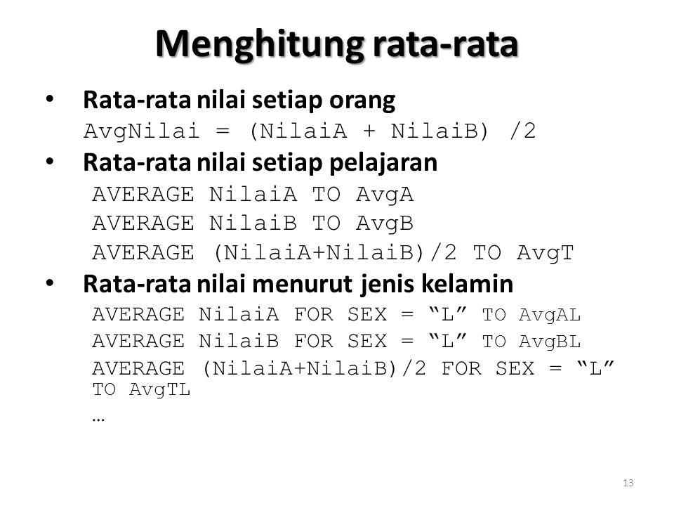Menghitung rata-rata Rata-rata nilai setiap orang AvgNilai = (NilaiA + NilaiB) /2 Rata-rata nilai setiap pelajaran AVERAGE NilaiA TO AvgA AVERAGE NilaiB TO AvgB AVERAGE (NilaiA+NilaiB)/2 TO AvgT Rata-rata nilai menurut jenis kelamin AVERAGE NilaiA FOR SEX = L TO AvgAL AVERAGE NilaiB FOR SEX = L TO AvgBL AVERAGE (NilaiA+NilaiB)/2 FOR SEX = L TO AvgTL … 13