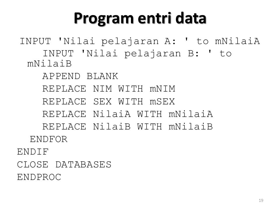 Program entri data INPUT Nilai pelajaran A: to mNilaiA INPUT Nilai pelajaran B: to mNilaiB APPEND BLANK REPLACE NIM WITH mNIM REPLACE SEX WITH mSEX REPLACE NilaiA WITH mNilaiA REPLACE NilaiB WITH mNilaiB ENDFOR ENDIF CLOSE DATABASES ENDPROC 19